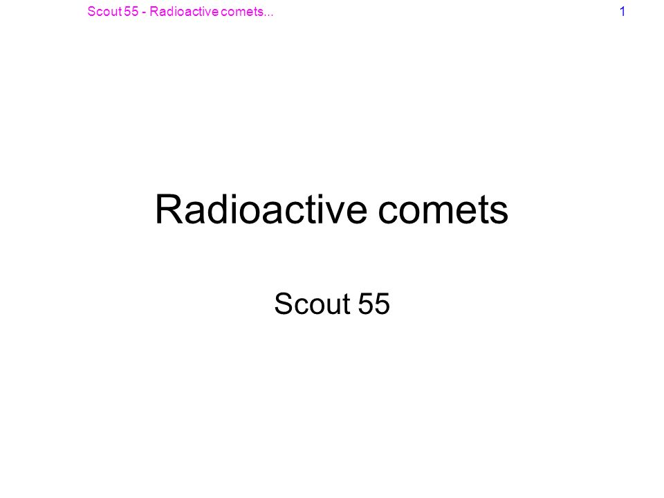 Scout 55 - Radioactive comets...1 Radioactive comets Scout 55