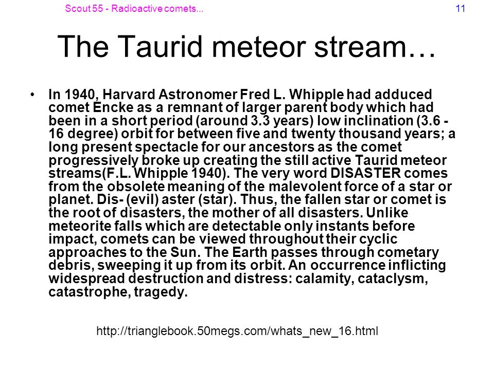 Scout 55 - Radioactive comets...11 The Taurid meteor stream… In 1940, Harvard Astronomer Fred L. Whipple had adduced comet Encke as a remnant of large