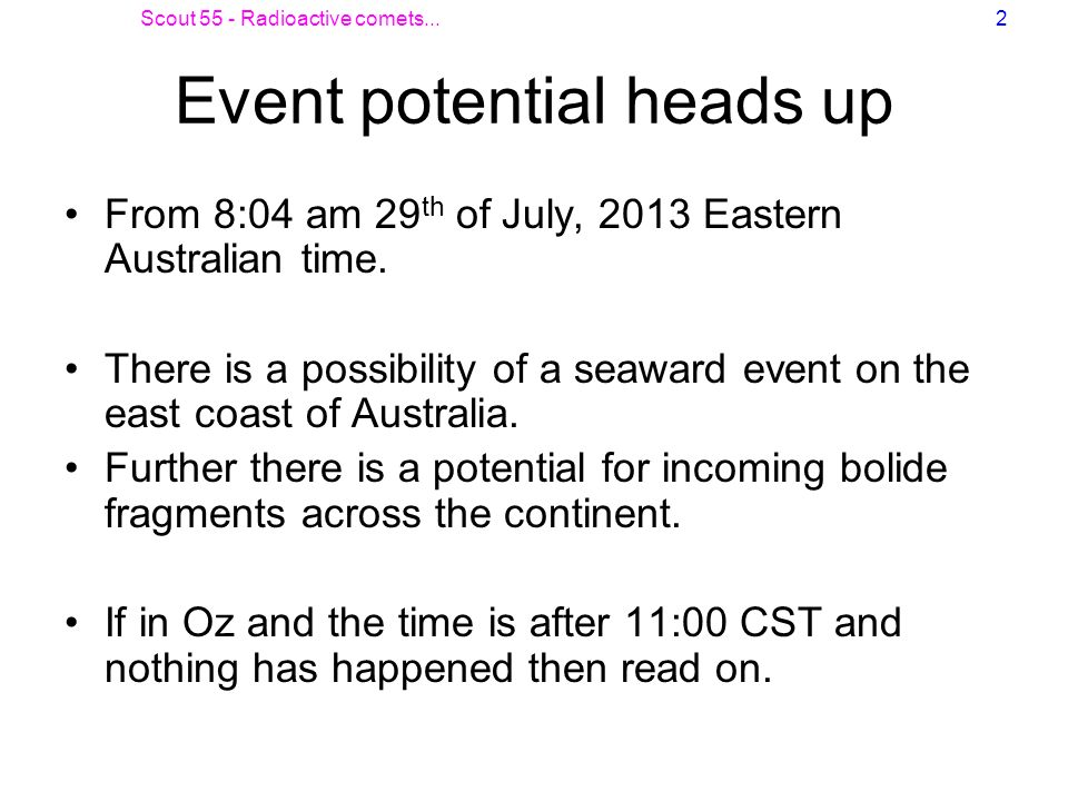 Scout 55 - Radioactive comets...2 Event potential heads up From 8:04 am 29 th of July, 2013 Eastern Australian time. There is a possibility of a seawa