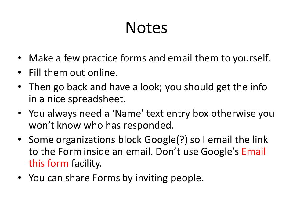 Notes Make a few practice forms and email them to yourself. Fill them out online. Then go back and have a look; you should get the info in a nice spre