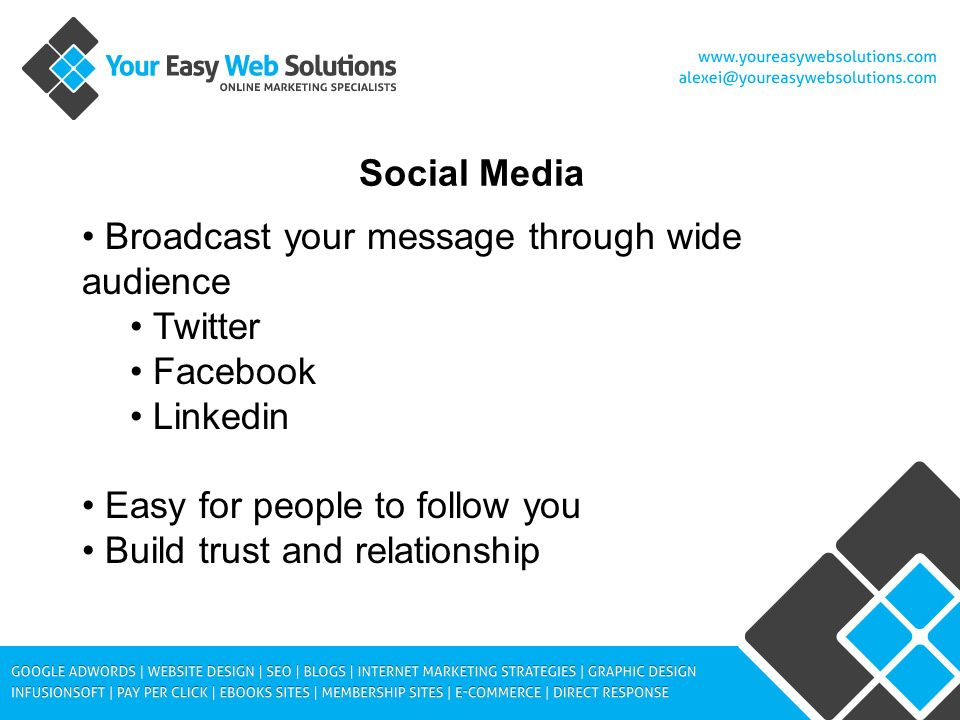 Social Media Broadcast your message through wide audience Twitter Facebook Linkedin Easy for people to follow you Build trust and relationship