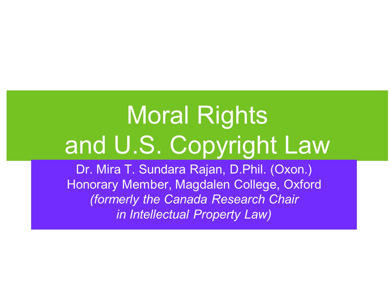 Moral Rights and U.S. Copyright Law Dr. Mira T. Sundara Rajan, D.Phil. (Oxon.) Honorary Member, Magdalen College, Oxford (formerly the Canada Research