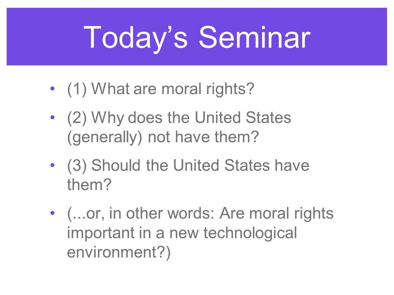 Todays Seminar (1) What are moral rights? (2) Why does the United States (generally) not have them? (3) Should the United States have them? (...or, in