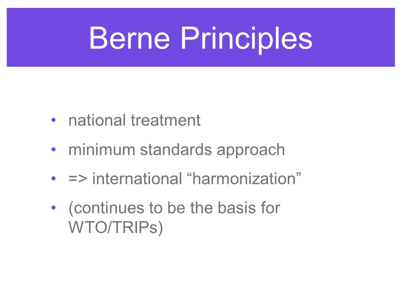 Berne Principles national treatment minimum standards approach => international harmonization (continues to be the basis for WTO/TRIPs)
