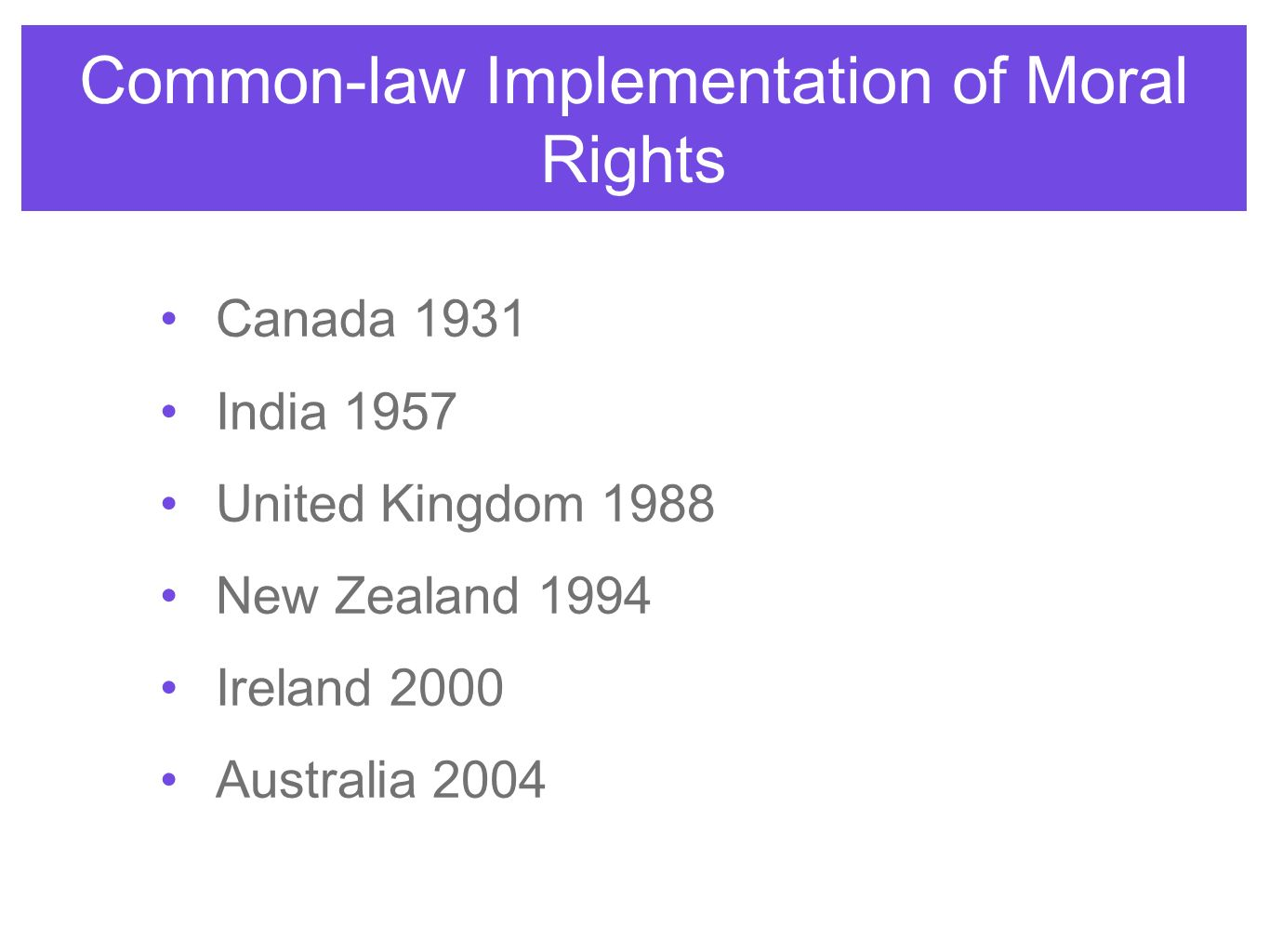 Common-law Implementation of Moral Rights Canada 1931 India 1957 United Kingdom 1988 New Zealand 1994 Ireland 2000 Australia 2004