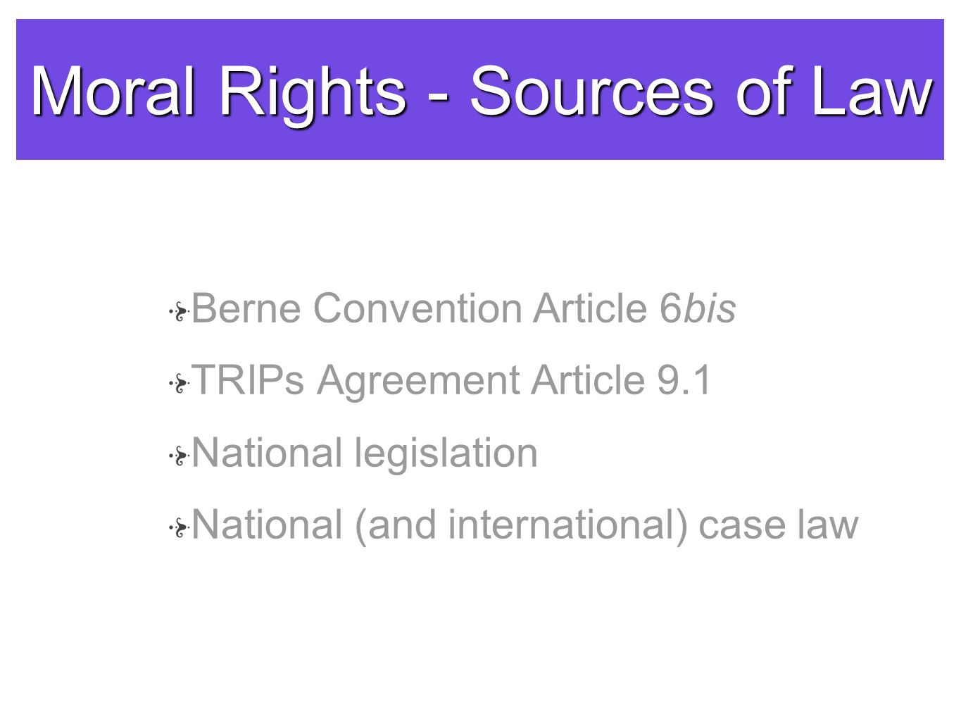 Moral Rights - Sources of Law Berne Convention Article 6bis TRIPs Agreement Article 9.1 National legislation National (and international) case law