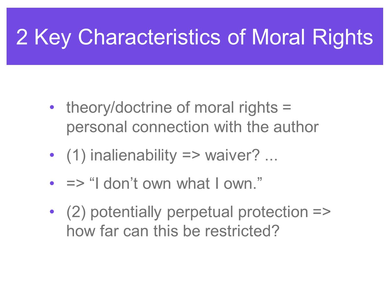 2 Key Characteristics of Moral Rights theory/doctrine of moral rights = personal connection with the author (1) inalienability => waiver?... => I dont