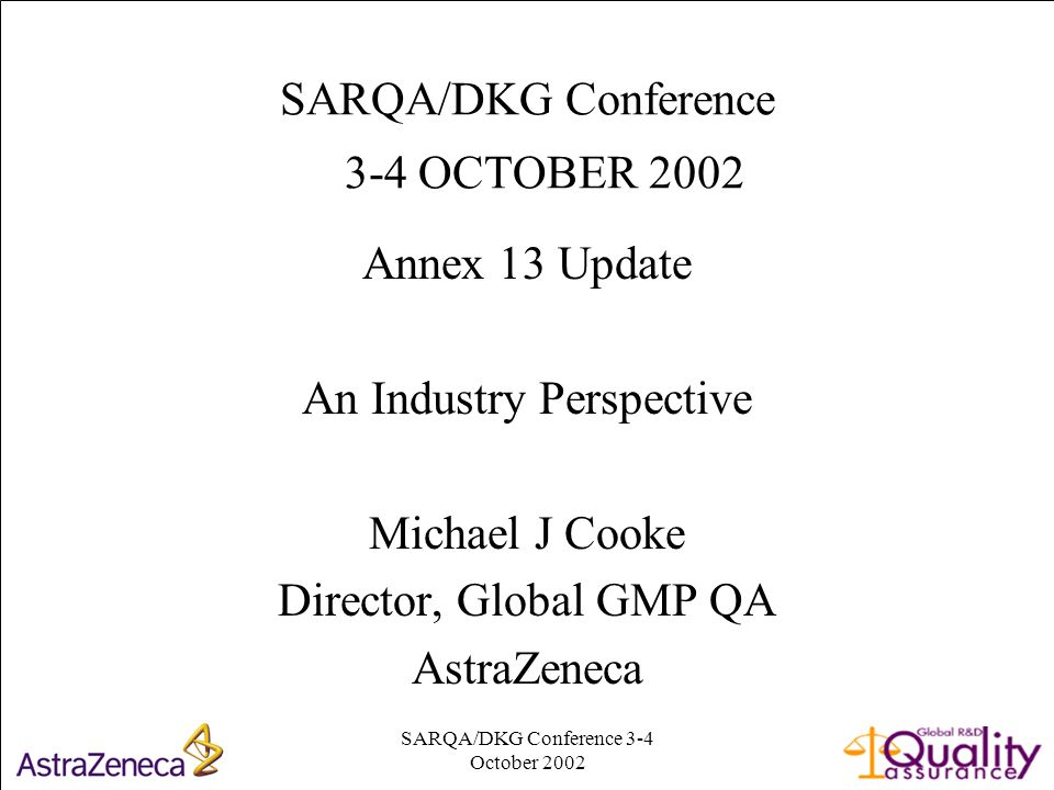 SARQA/DKG Conference 3-4 October SARQA/DKG Conference 3-4 OCTOBER 2002 Annex 13 Update An Industry Perspective Michael J Cooke Director, Global GMP QA AstraZeneca