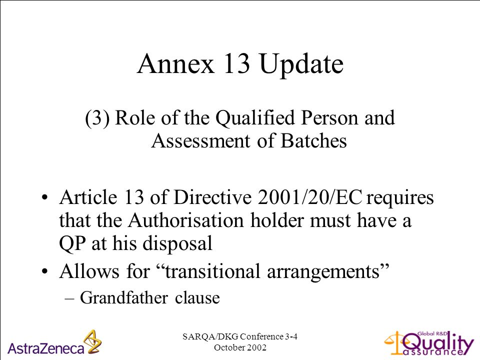 SARQA/DKG Conference 3-4 October Annex 13 Update (3) Role of the Qualified Person and Assessment of Batches Article 13 of Directive 2001/20/EC requires that the Authorisation holder must have a QP at his disposal Allows for transitional arrangements –Grandfather clause