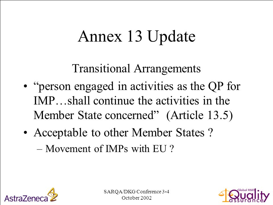 SARQA/DKG Conference 3-4 October Annex 13 Update Transitional Arrangements person engaged in activities as the QP for IMP…shall continue the activities in the Member State concerned (Article 13.5) Acceptable to other Member States .
