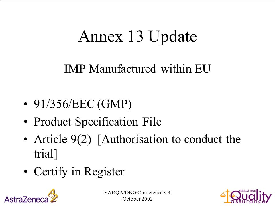 SARQA/DKG Conference 3-4 October Annex 13 Update IMP Manufactured within EU 91/356/EEC (GMP) Product Specification File Article 9(2) [Authorisation to conduct the trial] Certify in Register