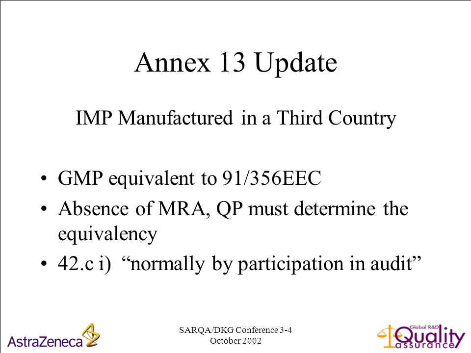 SARQA/DKG Conference 3-4 October Annex 13 Update IMP Manufactured in a Third Country GMP equivalent to 91/356EEC Absence of MRA, QP must determine the equivalency 42.c i) normally by participation in audit