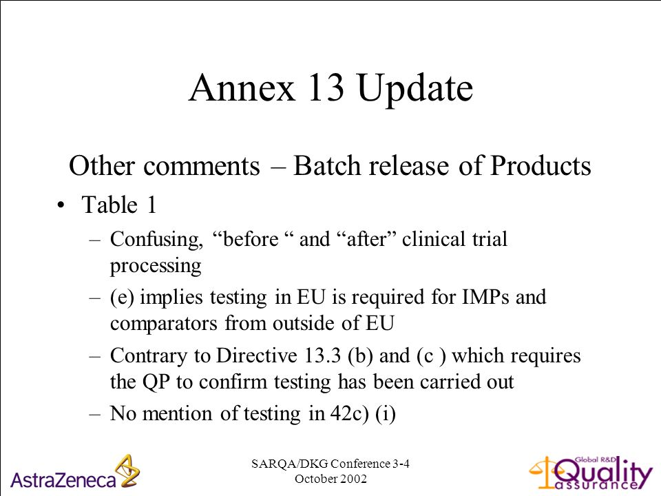 SARQA/DKG Conference 3-4 October Annex 13 Update Other comments – Batch release of Products Table 1 –Confusing, before and after clinical trial processing –(e) implies testing in EU is required for IMPs and comparators from outside of EU –Contrary to Directive 13.3 (b) and (c ) which requires the QP to confirm testing has been carried out –No mention of testing in 42c) (i)