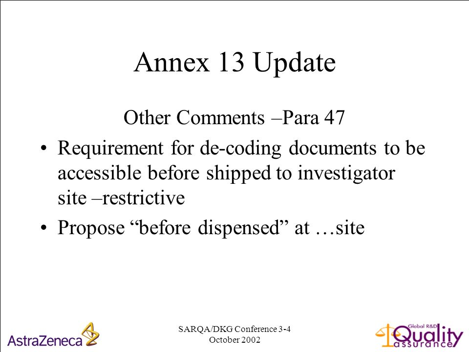 SARQA/DKG Conference 3-4 October Annex 13 Update Other Comments –Para 47 Requirement for de-coding documents to be accessible before shipped to investigator site –restrictive Propose before dispensed at …site
