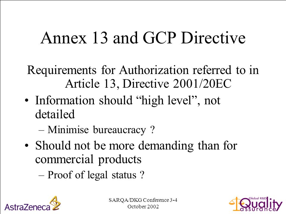 SARQA/DKG Conference 3-4 October Annex 13 and GCP Directive Requirements for Authorization referred to in Article 13, Directive 2001/20EC Information should high level, not detailed –Minimise bureaucracy .