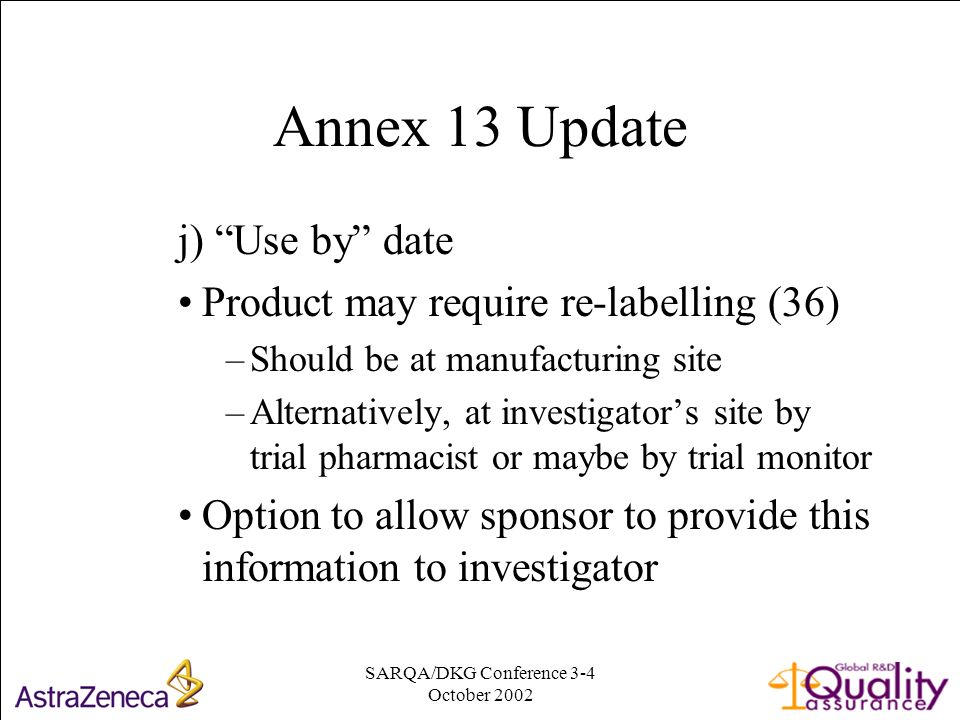 SARQA/DKG Conference 3-4 October Annex 13 Update j) Use by date Product may require re-labelling (36) –Should be at manufacturing site –Alternatively, at investigators site by trial pharmacist or maybe by trial monitor Option to allow sponsor to provide this information to investigator