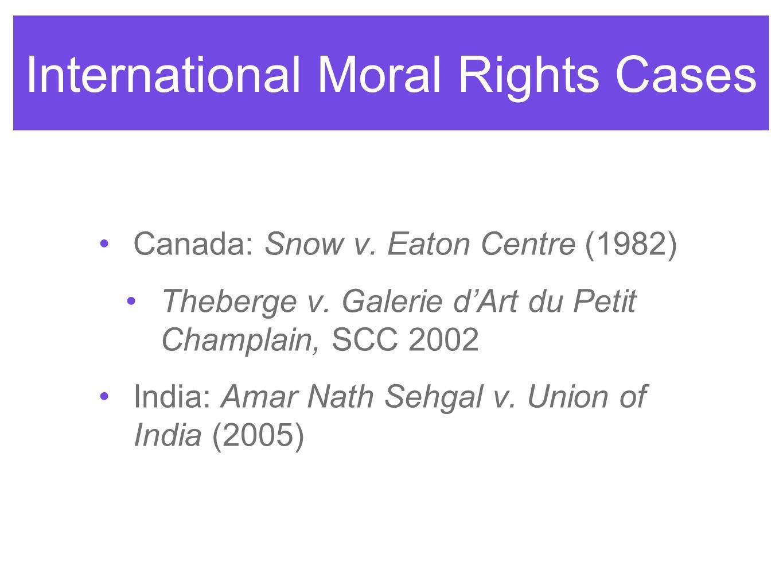International Moral Rights Cases Canada: Snow v. Eaton Centre (1982) Theberge v. Galerie dArt du Petit Champlain, SCC 2002 India: Amar Nath Sehgal v.