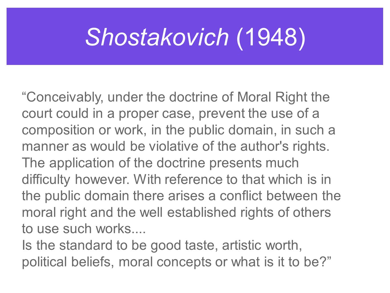 Shostakovich (1948) Conceivably, under the doctrine of Moral Right the court could in a proper case, prevent the use of a composition or work, in the