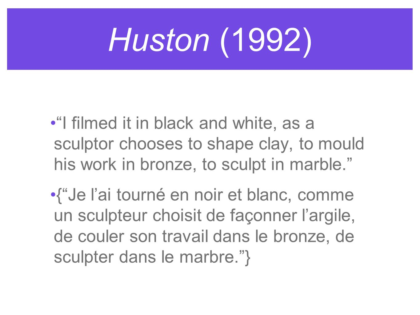 Huston (1992) I filmed it in black and white, as a sculptor chooses to shape clay, to mould his work in bronze, to sculpt in marble. {Je lai tourné en