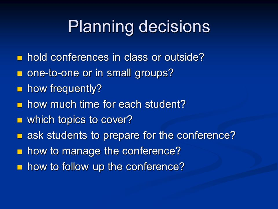 Planning decisions hold conferences in class or outside? hold conferences in class or outside? one-to-one or in small groups? one-to-one or in small g