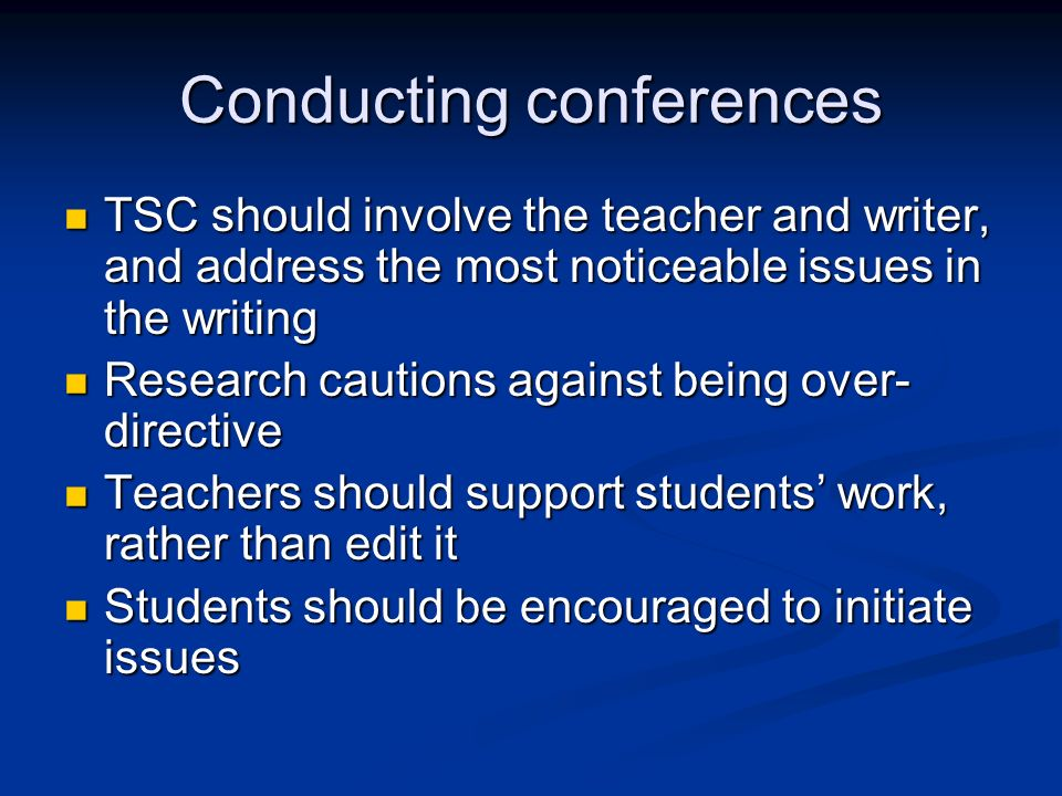 Conducting conferences TSC should involve the teacher and writer, and address the most noticeable issues in the writing TSC should involve the teacher