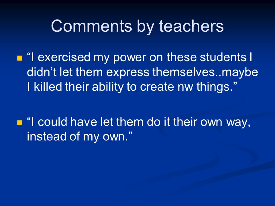 Comments by teachers I exercised my power on these students I didnt let them express themselves..maybe I killed their ability to create nw things. I c