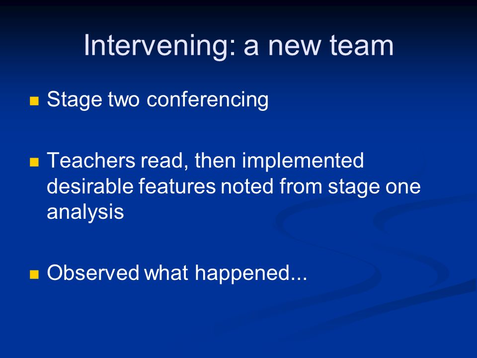 Intervening: a new team Stage two conferencing Teachers read, then implemented desirable features noted from stage one analysis Observed what happened