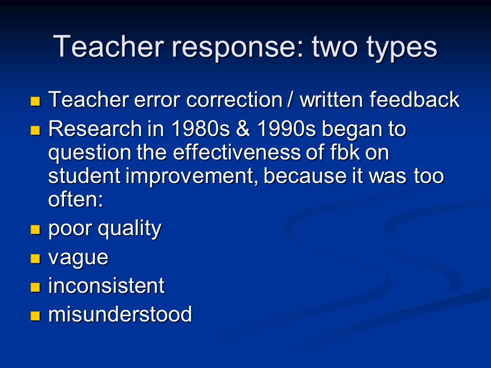 Teacher response: two types Teacher error correction / written feedback Teacher error correction / written feedback Research in 1980s & 1990s began to