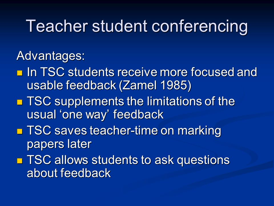 Teacher student conferencing Advantages: In TSC students receive more focused and usable feedback (Zamel 1985) In TSC students receive more focused an