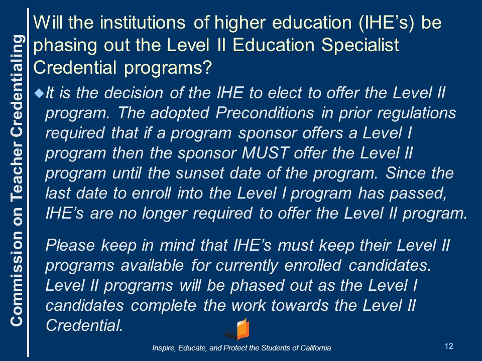 Commission on Teacher Credentialing Inspire, Educate, and Protect the Students of California Will the institutions of higher education (IHEs) be phasing out the Level II Education Specialist Credential programs.