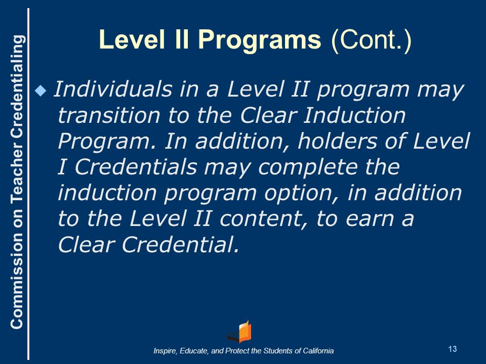 Commission on Teacher Credentialing Inspire, Educate, and Protect the Students of California Level II Programs (Cont.) Individuals in a Level II program may transition to the Clear Induction Program.