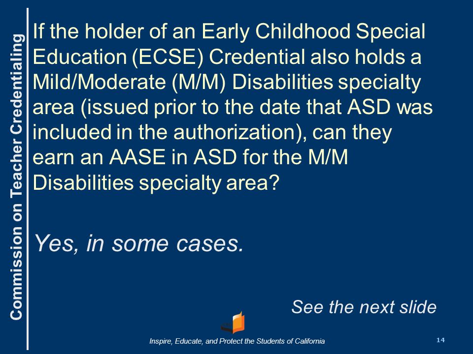 Commission on Teacher Credentialing Inspire, Educate, and Protect the Students of California If the holder of an Early Childhood Special Education (ECSE) Credential also holds a Mild/Moderate (M/M) Disabilities specialty area (issued prior to the date that ASD was included in the authorization), can they earn an AASE in ASD for the M/M Disabilities specialty area.