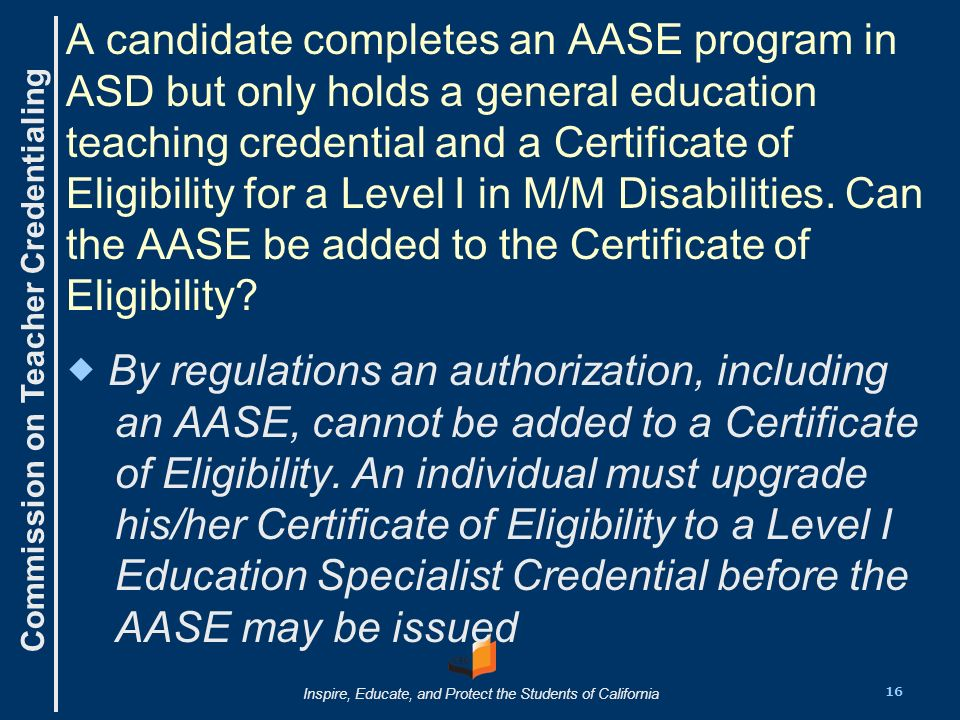 Commission on Teacher Credentialing Inspire, Educate, and Protect the Students of California A candidate completes an AASE program in ASD but only holds a general education teaching credential and a Certificate of Eligibility for a Level I in M/M Disabilities.