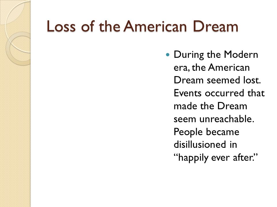 Loss of the American Dream During the Modern era, the American Dream seemed lost. Events occurred that made the Dream seem unreachable. People became