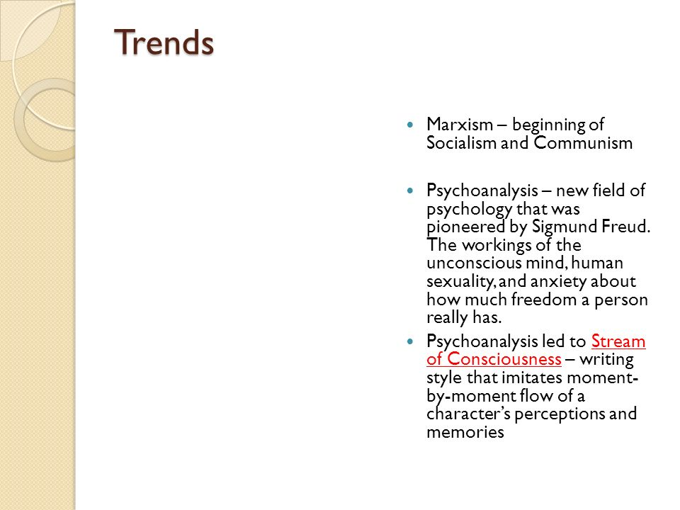 Trends Marxism – beginning of Socialism and Communism Psychoanalysis – new field of psychology that was pioneered by Sigmund Freud. The workings of th