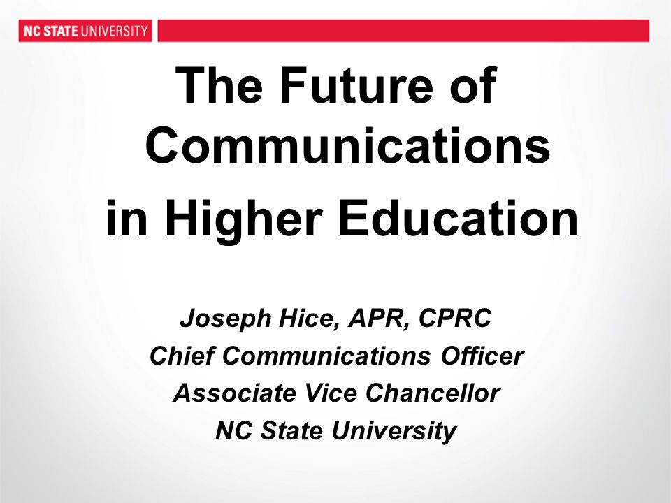 The Future of Communications in Higher Education Joseph Hice, APR, CPRC Chief Communications Officer Associate Vice Chancellor NC State University