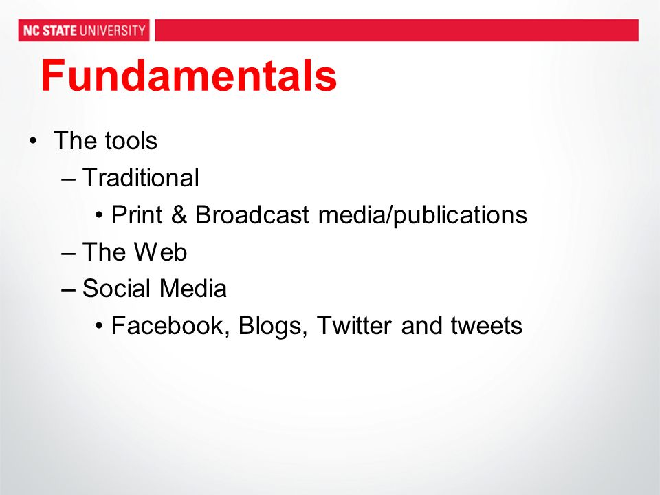 Fundamentals The tools –Traditional Print & Broadcast media/publications –The Web –Social Media Facebook, Blogs, Twitter and tweets