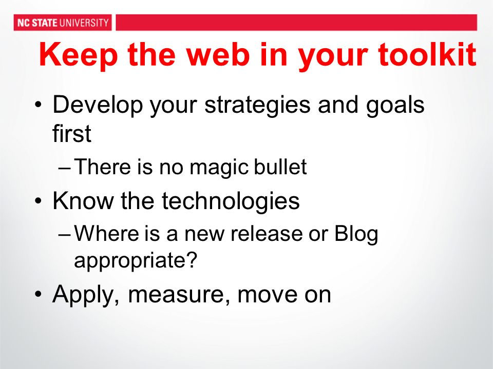 Keep the web in your toolkit Develop your strategies and goals first –There is no magic bullet Know the technologies –Where is a new release or Blog appropriate.