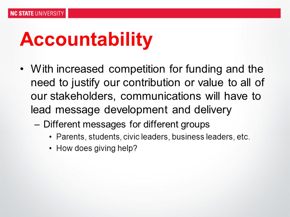 Accountability With increased competition for funding and the need to justify our contribution or value to all of our stakeholders, communications will have to lead message development and delivery –Different messages for different groups Parents, students, civic leaders, business leaders, etc.