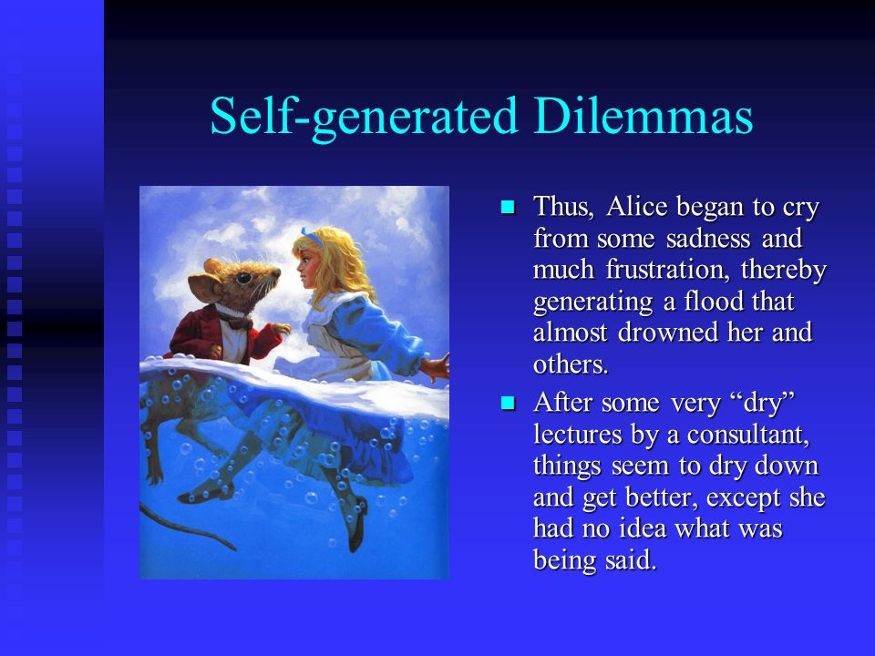 Self-generated Dilemmas Thus, Alice began to cry from some sadness and much frustration, thereby generating a flood that almost drowned her and others