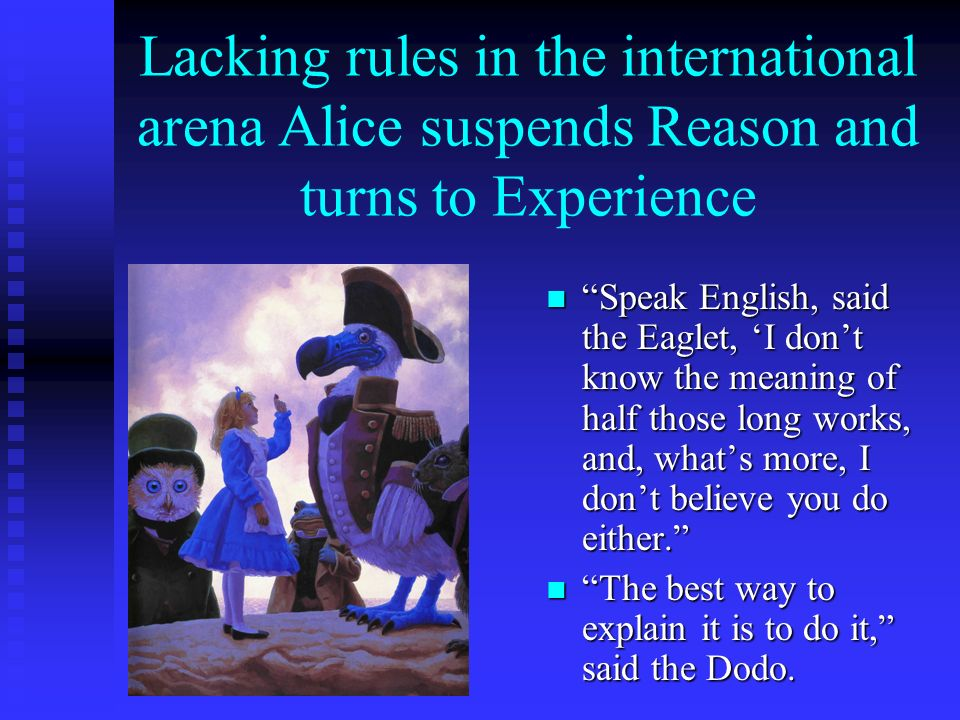 Lacking rules in the international arena Alice suspends Reason and turns to Experience Speak English, said the Eaglet, I dont know the meaning of half