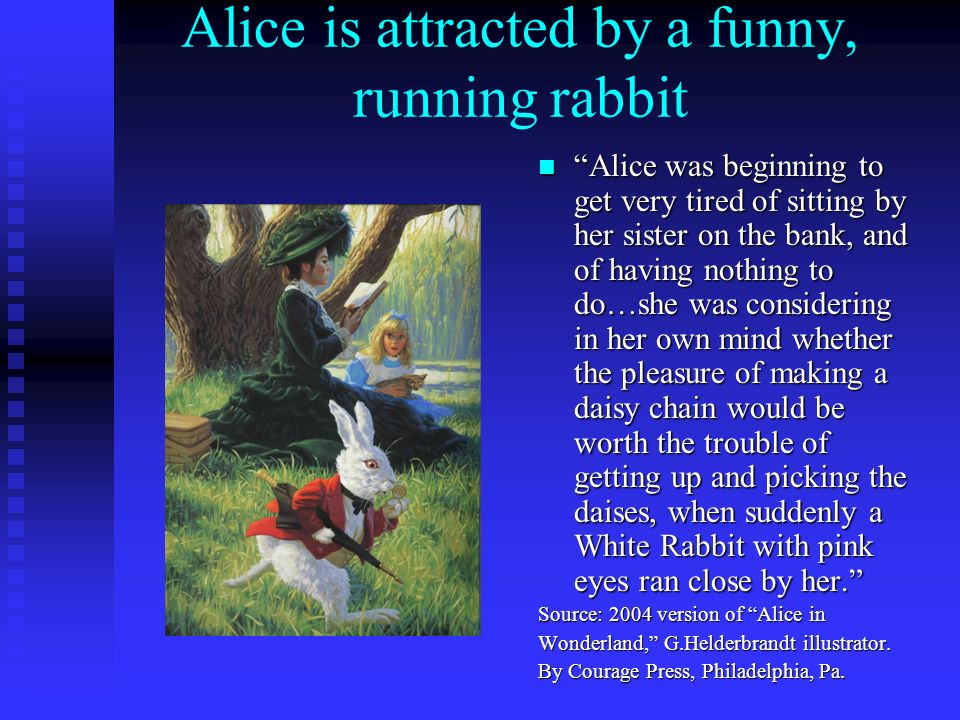 Alice is attracted by a funny, running rabbit Alice was beginning to get very tired of sitting by her sister on the bank, and of having nothing to do…