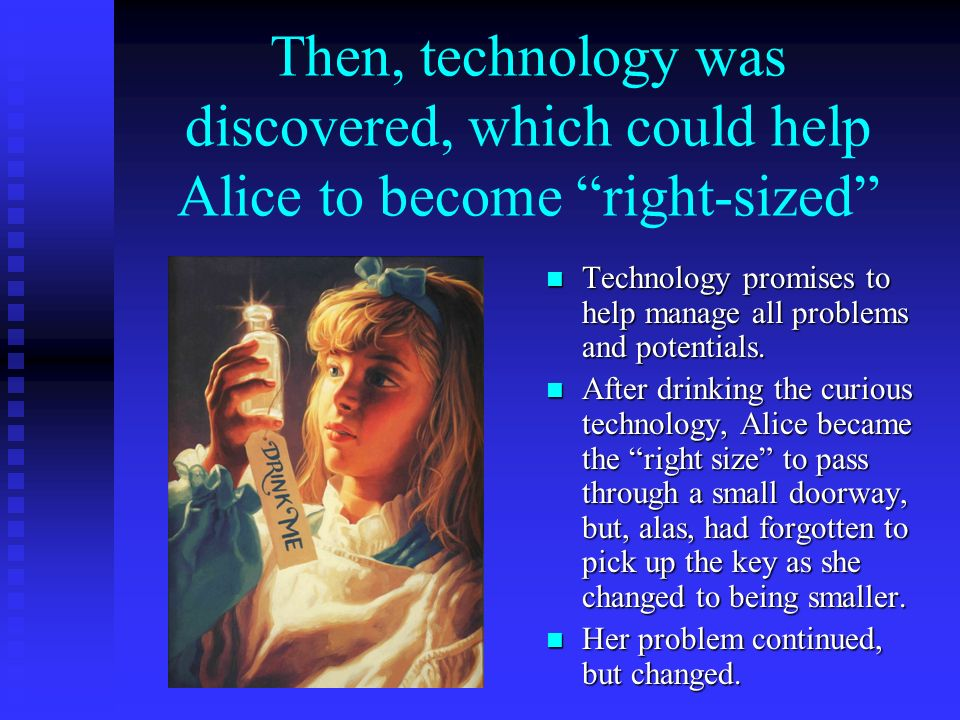 Then, technology was discovered, which could help Alice to become right-sized Technology promises to help manage all problems and potentials. After dr