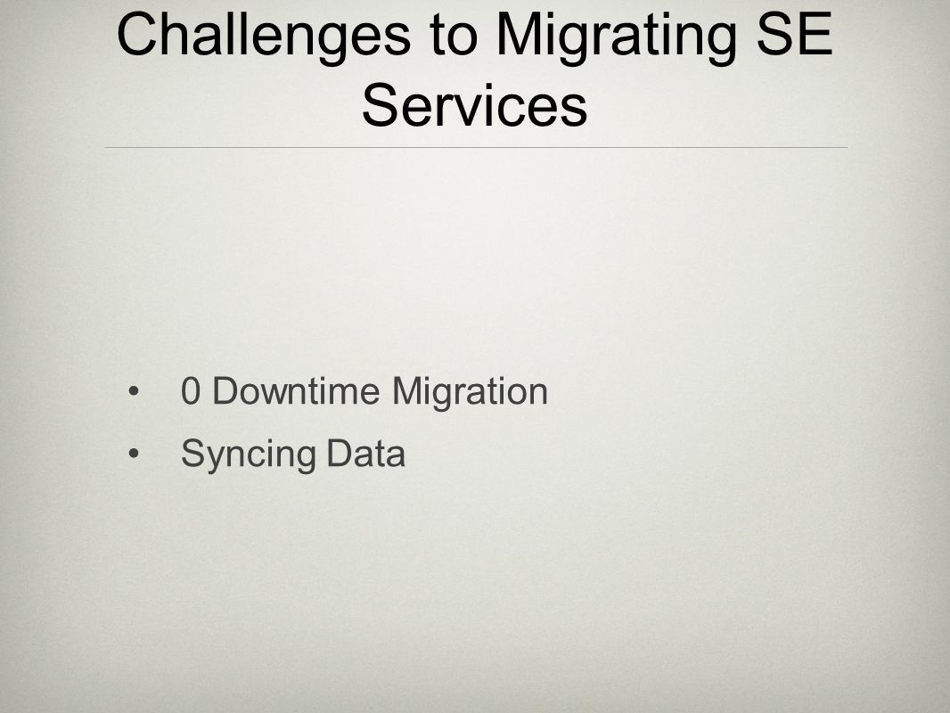 Challenges to Migrating SE Services 0 Downtime Migration Syncing Data