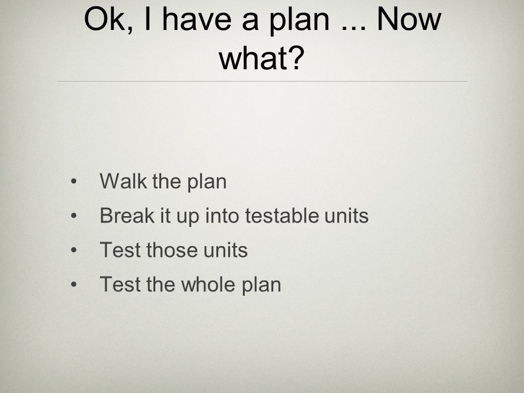 Ok, I have a plan... Now what? Walk the plan Break it up into testable units Test those units Test the whole plan