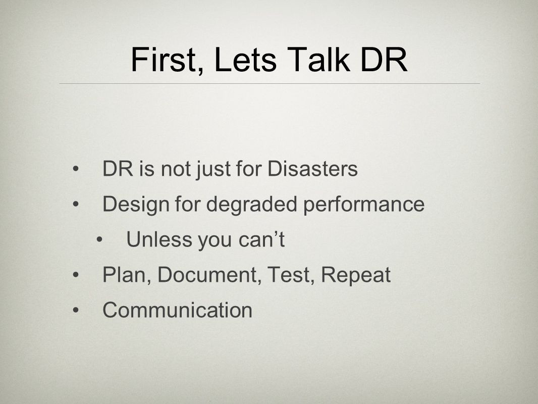 First, Lets Talk DR DR is not just for Disasters Design for degraded performance Unless you cant Plan, Document, Test, Repeat Communication