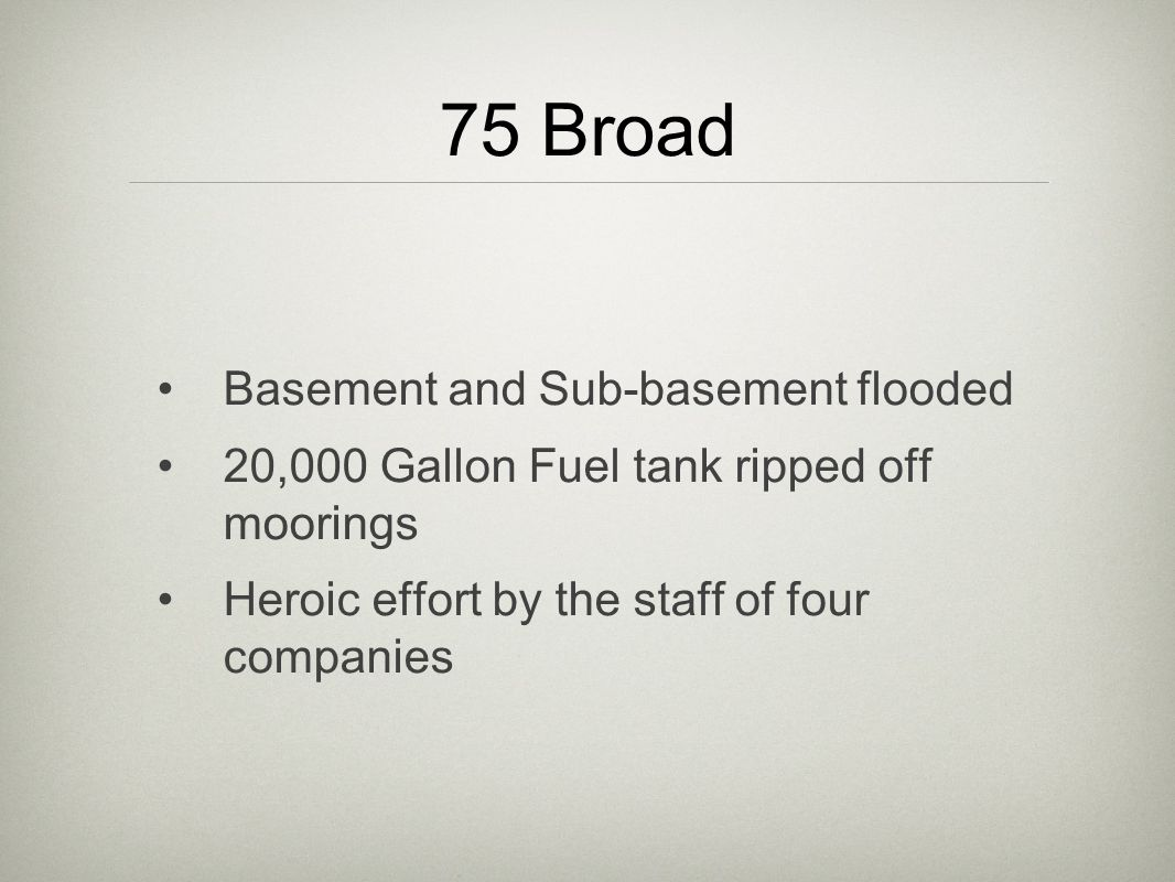 75 Broad Basement and Sub-basement flooded 20,000 Gallon Fuel tank ripped off moorings Heroic effort by the staff of four companies