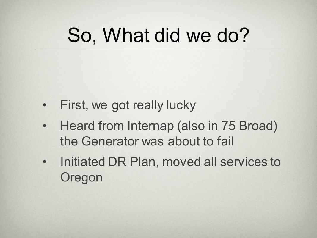 So, What did we do? First, we got really lucky Heard from Internap (also in 75 Broad) the Generator was about to fail Initiated DR Plan, moved all ser