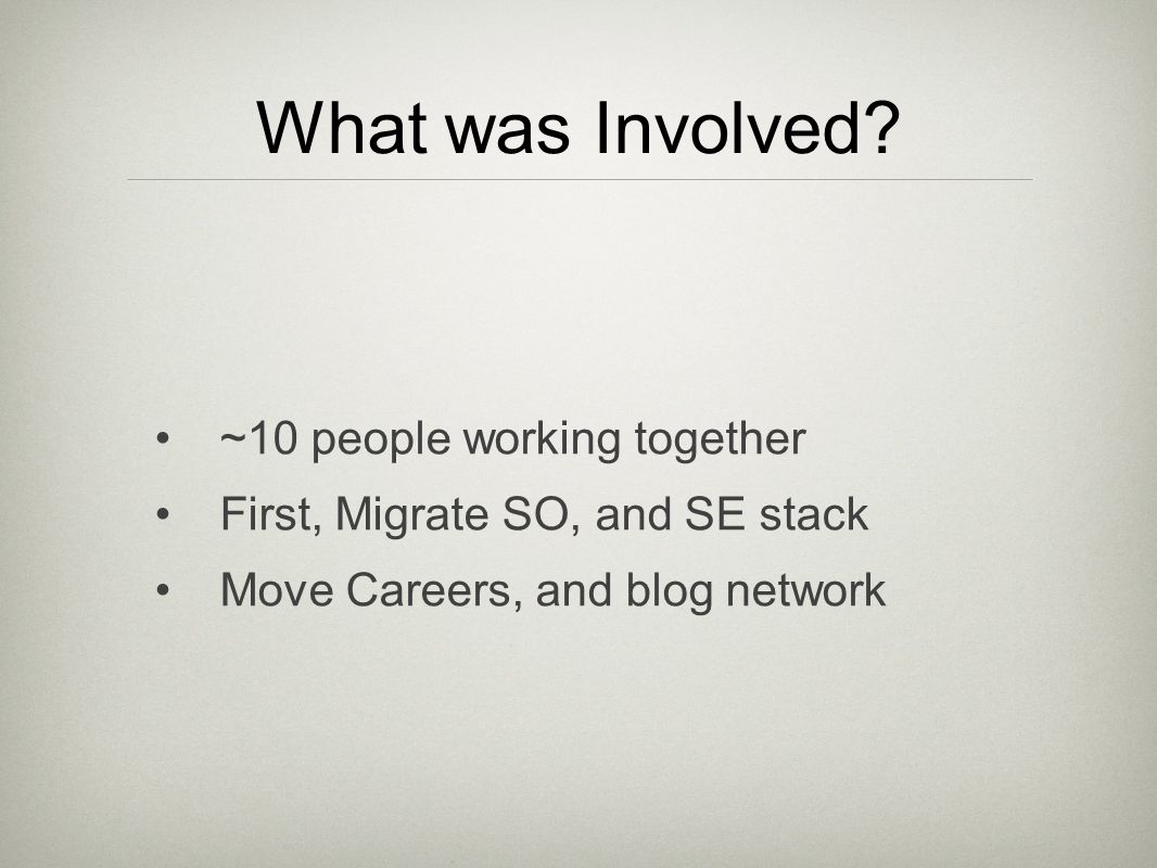 What was Involved? ~10 people working together First, Migrate SO, and SE stack Move Careers, and blog network