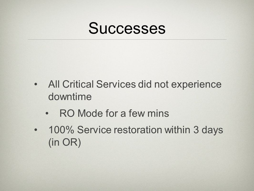 Successes All Critical Services did not experience downtime RO Mode for a few mins 100% Service restoration within 3 days (in OR)